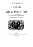 Dictionnaire des arts et manufactures, de l'agriculture, des mines, etc. : description des procédés de l'industrie française et étrangère. Complément / par M. Ch. Laboulaye,...