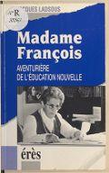 Madame François : aventurière de l'éducation nouvelle / Jacques Ladsous ; [préf. de Georges Thaler]