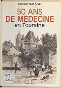 50 [Cinquante] ans de médecine en Touraine / Dr Jean Raust