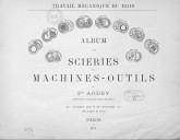 Travail mécanique du bois. Album des scieries et machines-outils de Fd Arbey, ingénieur-constructeur...