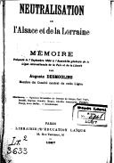 Neutralisation de l'Alsace et de la Lorraine : mémoire présenté, le 7 septembre 1884, à l'assemblée générale de la ligue internationale de la paix et de la liberté / par Auguste Desmoulins,...
