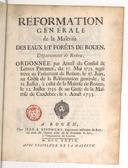 Réformation genérale de la maîtrise des eaux et forêts de Rouen, département de Roüen , ordonnée par arrest du Conseil & lettres patentes, du 17. mai 1735, registrées au Parlement de Roüen le 27. juin, au gréfe de la réformation genérale le 21. juillet, à celui de la maîtrise de Roüen le 22. juillet 1735. et au gréfe de la maîtrise de Caudebec le 1. aoust 1735.