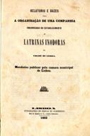 Relatório e bazes para a organisação de uma companhia encarregada do estabelecimento de latrinas inodoras na cidade de Lisboa: mandados publicar pela camara municipal de Lisboa