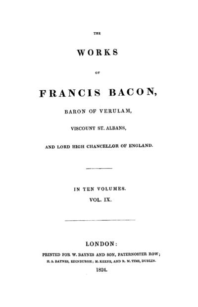 The works of Francis Bacon baron of Verulam, viscount St. Albans, and lord high chancellor of England.