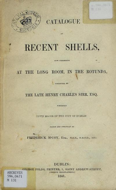 Catalogue of recent shells, now exhibiting at the Long Room, in the Rotunda, collected by the late Henry Charles Sirr, Esq. formerly Town Mayor of the City of Dublin, named and arranged by Frederick McCoy.