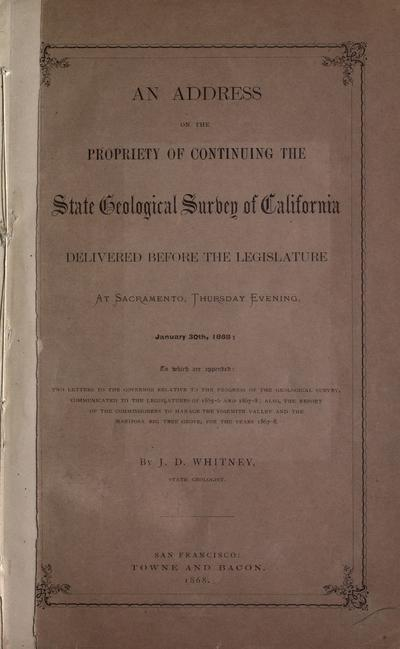 An address on the propriety of continuing the state Geological survey of California delivered before the Legislature at Sacramento, Thursday evening, January 30th, 1868: to which are appended: Two letters to the governor relative to the progress of the Geological survey communicated to the legislatures of 1865-6 and 1867-8; also, the report of the commissioners to manage the Yosemite Valley and the Mariposa big tree grove, for the years 1867-8[?]