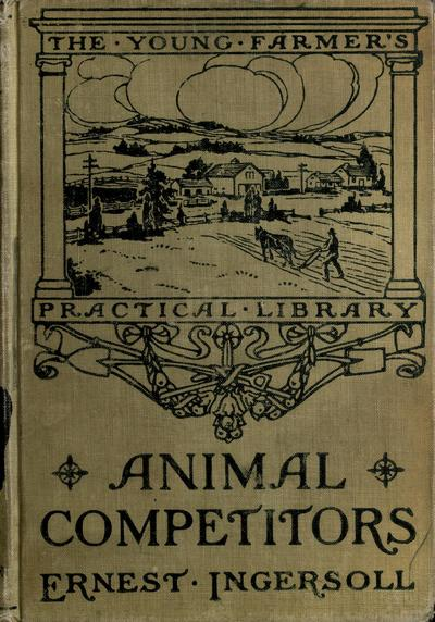 Animal competitors; profit and loss from the wild four-footed tenants of the farm, by Ernest Ingersoll.