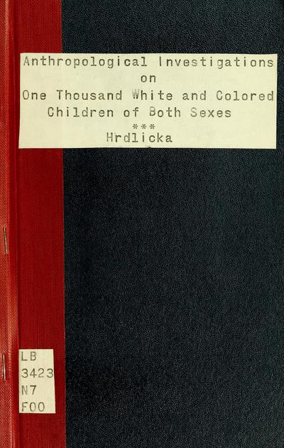 Anthropological investigations on one thousand white and colored children of both sexes, the inmates of the New York Juvenile Asylum, with additional notes on one hundred colored children of the New York colored orphan asylum / by Dr. Ales Hrdlicka.
