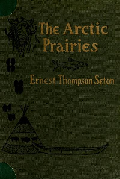 The Arctic prairies : a canoe-journey of 2,000 miles in search of the caribou; being the account of a voyage to the region north of Aylmer Lake / by Ernest Thompson Seton.