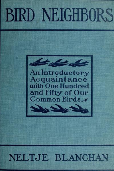 Bird neighbors. An introductory acquaintance with one hundred and fifty birds commonly found in the gardens, meadows, and woods about our homes, by Neltje Blanchan [pseud.] With introd. by John Burroughs.