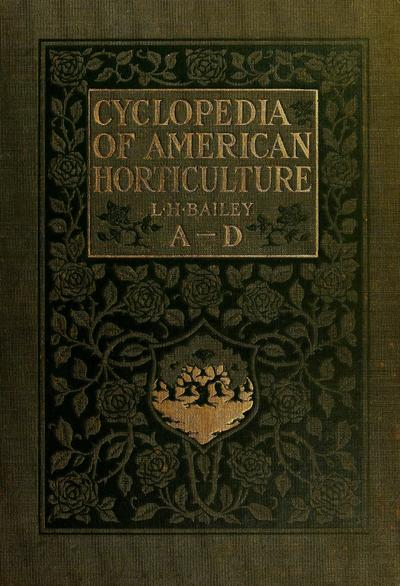 Cyclopedia of American horticulture, comprising suggestions for cultivation of horticultural plants, descriptions of the species of fruits, vegetables, flowers, and ornamental plants sold in the United States and Canada, together with geographical and biographical sketches,