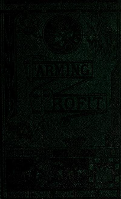Farming for profit. A handbook for the American farmer, a practical work, devoted to agriculture and mechanics, fruit-growing and gardening, live-stock, business principles, home life, and showing how to make money, preserve health and secure happiness on the farm.
