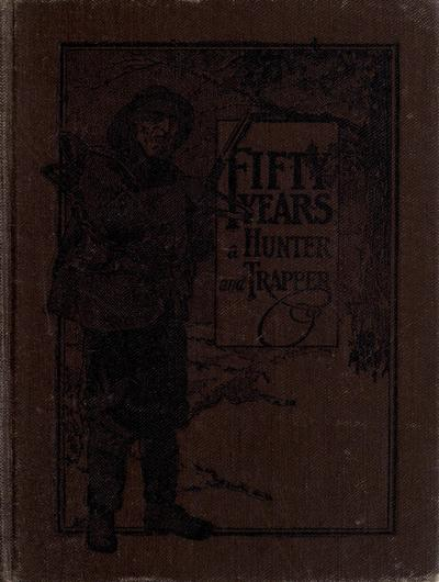 Fifty years a hunter and trapper; experiences and observations of E. N. Woodcock, the noted hunter and trapper, as written by himself and published in H-T-T from 1903 to 1913, ed. by A. R. Harding.