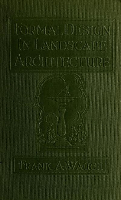Formal design in landscape architecture; a statement of principles with special reference to their present use in America, by Frank A. Waugh.