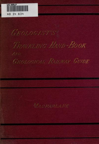 The geologist's traveling hand-book. An American geological railway guide, giving the geological formation at every railway station, with notes on interesting places on the routes, and a description of each of the formations, by James Macfarlane ...