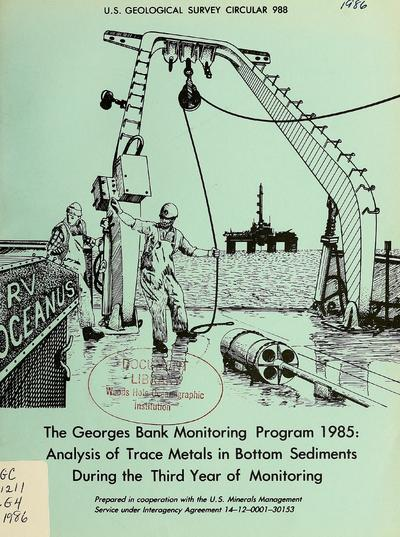 The Georges Bank monitoring program 1985 : analysis of trace metals in bottom sediments during the third year of monitoring / by M.H. Bothner ... [et al.].