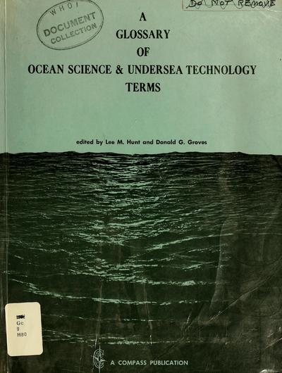 A glossary of ocean science and undersea technology terms; an authoritative compilation of over 3,500 engineering and scientific terms used in the field of underwater sound, oceanography, marine sciences, underwater physiology and ocean engineering. Edited by Lee M. Hunt and Donald G. Groves. Pref. by Harris B. Stewart, Jr.