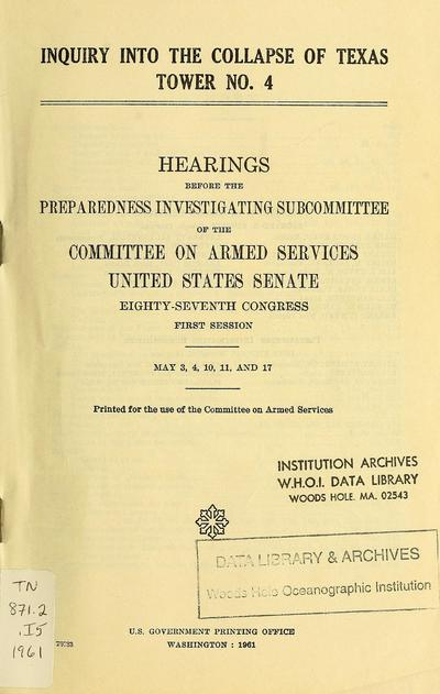 Inquiry into the collapse of Texas tower no.4 : Hearings before the Prepardness Investigation Subcommittee of the Committee on Armed Forces, United States Senate, eighty-seventh congress, first session, May 3, 4, 10, 11, and 17.