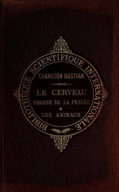 Le cerveau organe de la pensée chez l'homme et chez les animaux / par H. Charlton Bastian ... Avec 184 figures dans le texte.