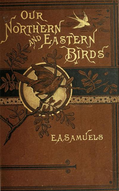 Our northern and eastern birds : containing descriptions of the birds of the northern and eastern states and British provinces; together with a history of their habits, times of arrival and departure, their distribution, food, song, time of breeding, and a careful and accurate description of their nests and eggs /