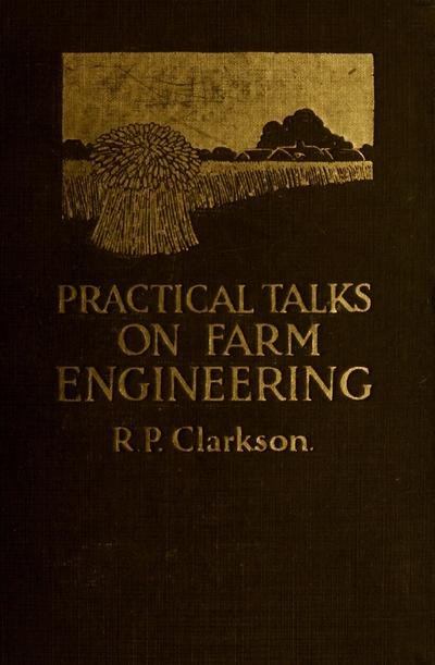 Practical talks on farm engineering : A simple explanation of many everyday problems in farm engineering and farm mechanics written in a readable style for the practical farmer / by R. P. Clarkson ; illustrated from photographs and diagrams.