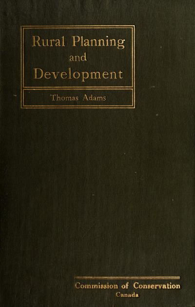 Rural planning and development, a study of rural conditions and problems in Canada, by Thomas Adams.