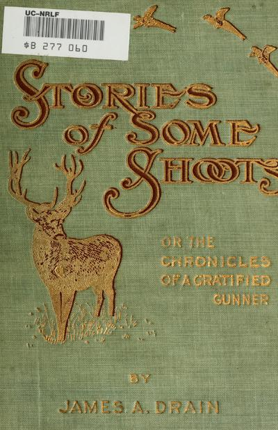 Stories of some shoots; or, The chronicles of a gratified gunner, by James A. Drain.