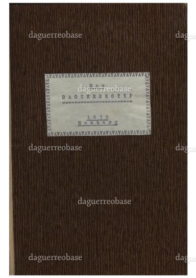 Das Daguerreotyp. Geschichte und Beschreibung des Verfahrens von Daguerre, Maler, Erfinder des Diorama, Officier der Ehrenlegion, Mitglied mehrerer Academien. Nach dem Französischen.