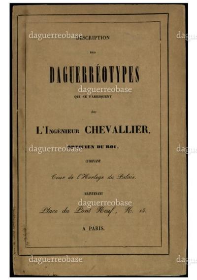 Description des Daguerréotypes qui se fabriquent chez l'Ingénieur Chevallier, Opticien du Roi, Di-Devant Cour de l'Horloge du Palais, Maintenant Place du Pont Neuf, N. 15.