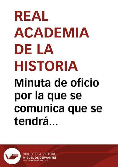 Minuta de oficio por la que se comunica que se tendrá en cuenta la certificación remitida a la Academia sobre los acuerdos del Ayuntamiento de Alcalá de Henares sobre el solar donde estuvo el Convento de Capuchinos y se supone estuvo la Casa de Cervantes.