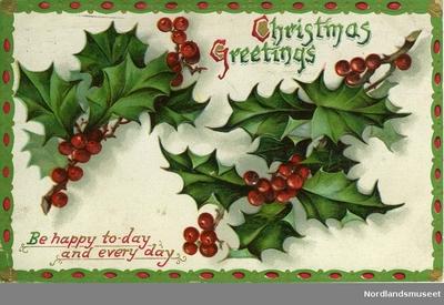 Julekort. To kvister kristorn med røde bær. Bord rundt kanten i rødt grønt og gull. Påskrift oppe til høyre: Christmas Greetings Påskrift nede til venstre: Be happy to-day and every day
