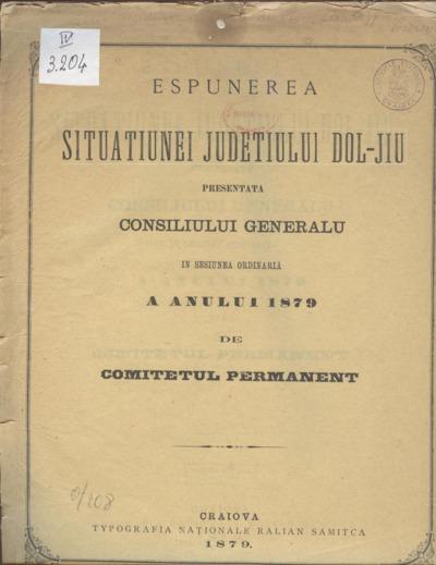 Espunerea situaţiunei judeţului Dol-Jiu presentată Consiliului Generalu în sesiunea ordinaria a anului 1879 de Comitetul Permanent