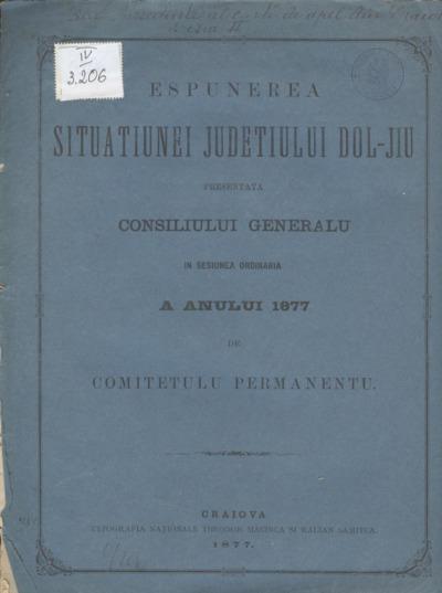 Espunerea situaţiunei judeţului Dol-Jiu presentată Consiliului Generalu în sesiunea ordinaria a annului 1877 de Comitetulu Permanentu