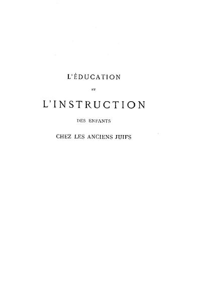 L' education et l'instruction des enfants chez les anciens Juifs d'après la Bible et le Talmud