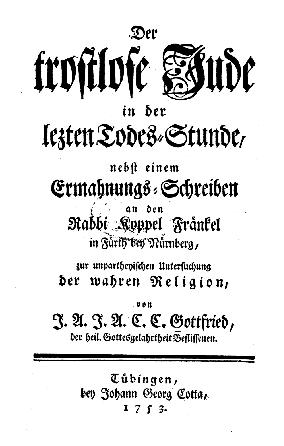 Der trostlose Jude in der lezten Todes-Stunde : nebst e. Ermahnungs-Schreiben an den Rabbi Koppel Fränkel in Fürth bei Nürnberg, zur unpartheyischen Untersuchung d. wahren Religion