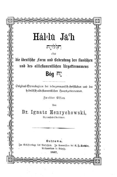 Hálelu Jâch oder: die identische Form und Bedeutung des slavischen u. des alttestamentlichen Urgottesnamens Bóg Jâh : Original-Etymologieen d. indogermanisch-christlichen u. der haebräisch-alttestamentlichen Hauptgottesnamen ; 2. Essay