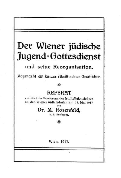 Der Wiener jüdische Jugend-Gottesdienst und seine Reorganisation : vorangeht ein kurzer Abriß seiner Geschichte ; Referat erstattet d. Konferenz d. isr. Religionslehrer an d. Wiener Mittelschulen am 17. Mai 1917