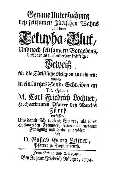 Genaue Untersuchung deß seltsamen jüdischen Wahns von dem Tekupha-Blut, und noch seltsamern Vorgebens, daß daraus ein sonderbar kräfftiger Beweiß für die christliche Religion zu nehmen