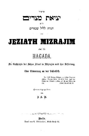Jeziath Mizrajim oder: die Hagada : die Geschichte d. Söhne Israel in Mizrajim u. ihre Befreiung ; eine Erinnerung an das Paßfest