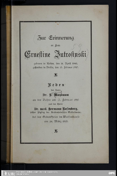 Zur Erinnerung an Frau Ernestine Jutrosinski, geboren in Kosten, den 14. April 1840, gestorben in Berlin, den 15. Februar 1893 : Reden des Herrn S. Maybaum an der Bahre am 17. Februar 1893 und des Herrn Hermann Rosenberg, ... bei der Gedenkfeier im Waisenhause am 26. März 1893