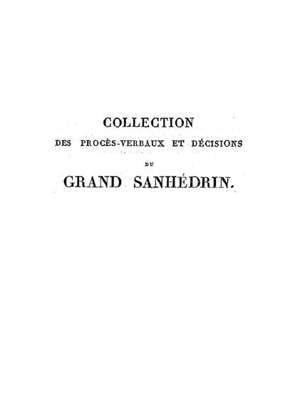 Collection des procès-verbaux et décisions du grand Sanhédrin, convoqué à Paris par ordre de sa majesté l'empereur et roi, dans les mois de sa majesté l'empereur et roi, dans les mois de février et mars 1807