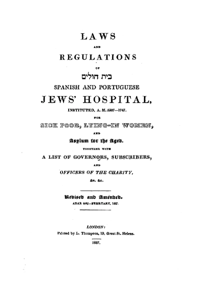 Laws and regulations of bet-ḥolim and spanish and portuguese Jew's hospital instituted ... 1747 for sick poor, lying-in women and asylum for the aged together with a list of governors, subscribers and officers of the charity ...