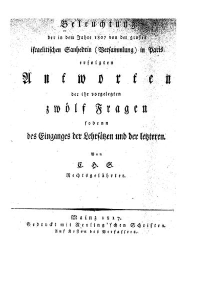 Beleuchtung der in dem Jahre 1807 von der grossen israelitischen Sanhedrin (Versammlung) in Paris erfolgten Antworten der ihr vorgelegten zwölf Fragen sogenn des Einganges der Lehrsätzen und der letzteren