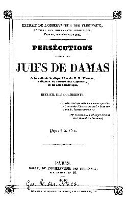 Persécutions contre les Juifs de Damas : a la suite de la disparition du R. P. Thomas, religieux de l'ordre des Capuins, et de son domestique ; recueil des documents