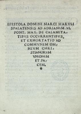 Epistola domini Marci Maruli Spalatensis ad Adrianum VI. pont. max. de calamitatibus occurrentibus et exhortatio ad communem omnium Christianorum unionem et pacem