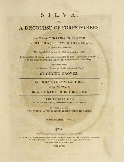 Silva: or, A discourse of forest-trees, and the propagation of timber in His Majesty's dominions, as it was delivered in The Royal society, on the 15th of October 1662 ... with notes by A. Hunter ...