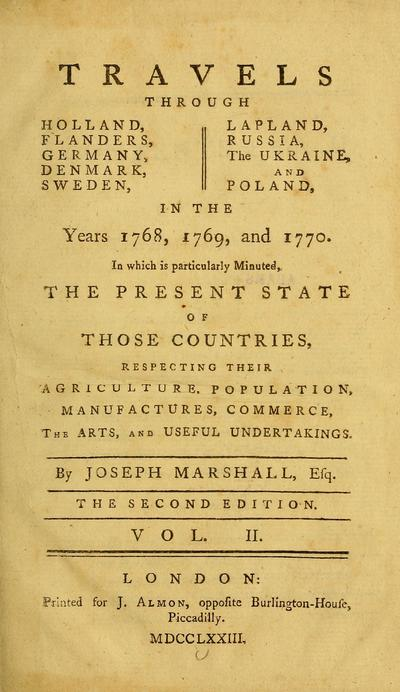 Travels through Holland, Flanders, Germany, Denmark, Sweden, Lapland, Russia, the Ukraine & Poland in the years 1768, 1769, & 1770 : in which is particularly minuted the present state of those countries, respecting their agriculture, population, manufactures, commerce, the arts, and useful undertakings / by Joseph Marshall.