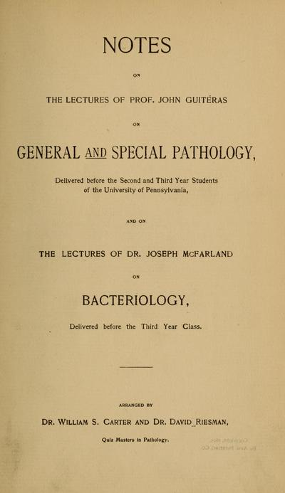 Notes on the lectures of John Guitéras on general and special pathology, : delivered before the second and third year students of the University of Pennsylvania, and on the lectures of Joseph McFarland on bacteriology, delivered before the third year class /