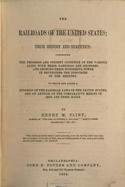 ˜Theœ Railroads of the United States; their History and Statistics: comprising the progress and present condition of the various lines with their earnings and expenses, and showing their wonderful power in developing the resources of the country :To which are added a synopsis of the railroad laws of the United States, and an article on the comparative merits of iron and steel rails. By Henry M. Flint