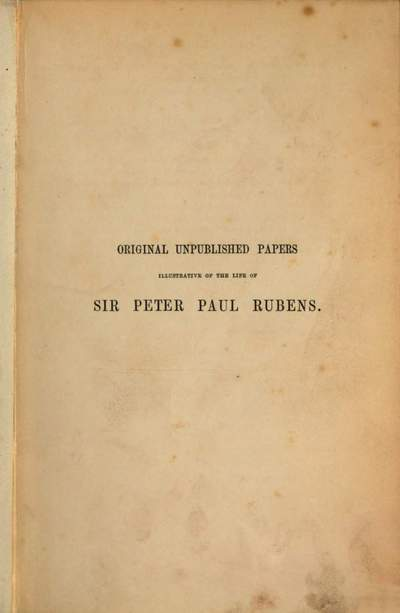 Original unpublished papers illustrative of the life of Sir Peter Paul Rubens, as an artist and a diplomatist :Collected and edited by W. Noel Sainsbury